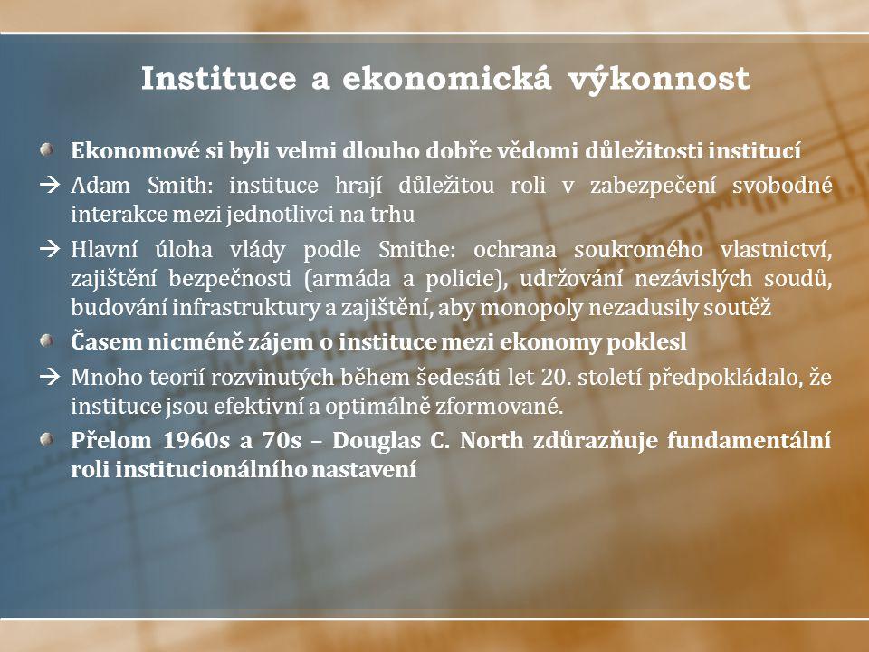 Instituce a ekonomická výkonnost Ekonomové si byli velmi dlouho dobře vědomi důležitosti institucí  Adam Smith: instituce hrají důležitou roli v zabezpečení svobodné interakce mezi jednotlivci na trhu  Hlavní úloha vlády podle Smithe: ochrana soukromého vlastnictví, zajištění bezpečnosti (armáda a policie), udržování nezávislých soudů, budování infrastruktury a zajištění, aby monopoly nezadusily soutěž Časem nicméně zájem o instituce mezi ekonomy poklesl  Mnoho teorií rozvinutých během šedesáti let 20.