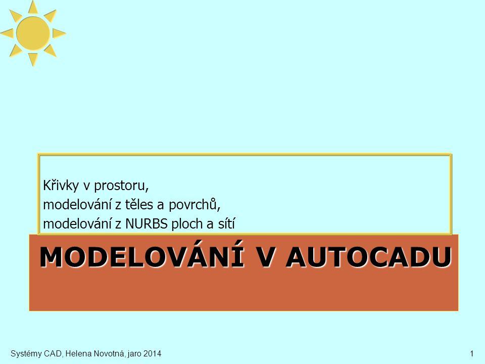MODELOVÁNÍ V AUTOCADU Křivky v prostoru, modelování z těles a povrchů, modelování z NURBS ploch a sítí Systémy CAD, Helena Novotná, jaro 20141