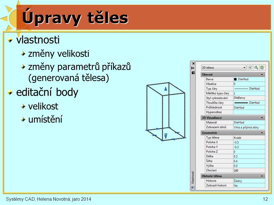 Úpravy těles vlastnosti změny velikosti změny parametrů příkazů (generovaná tělesa) editační body velikost umístění Systémy CAD, Helena Novotná, jaro