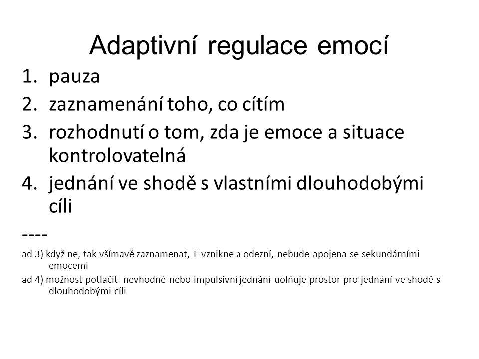Adaptivní regulace emocí 1.pauza 2.zaznamenání toho, co cítím 3.rozhodnutí o tom, zda je emoce a situace kontrolovatelná 4.jednání ve shodě s vlastním