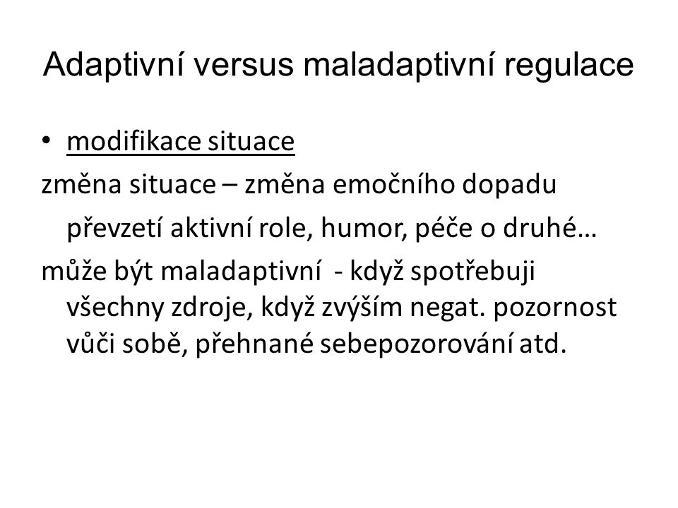 Adaptivní versus maladaptivní regulace modifikace situace změna situace – změna emočního dopadu převzetí aktivní role, humor, péče o druhé… může být m