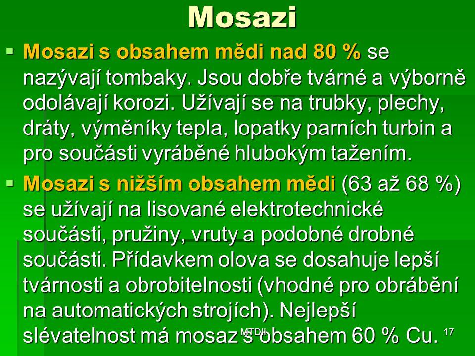 Mosazi  Mosazi s obsahem mědi nad 80 % se nazývají tombaky. Jsou dobře tvárné a výborně odolávají korozi. Užívají se na trubky, plechy, dráty, výmění