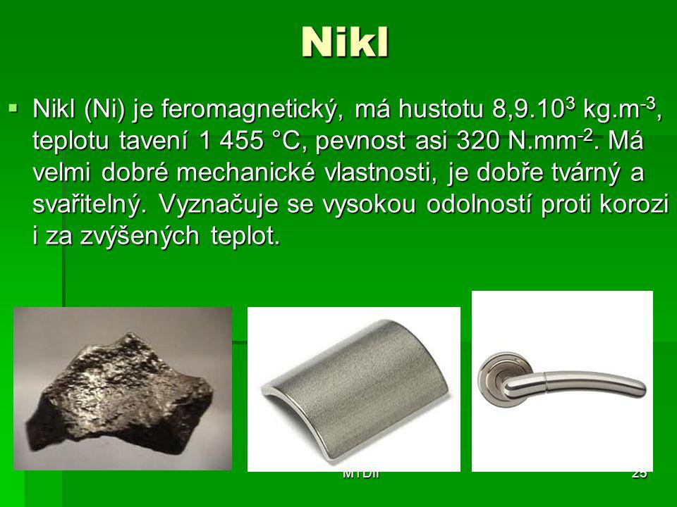 Nikl  Nikl (Ni) je feromagnetický, má hustotu 8,9.10 3 kg.m -3, teplotu tavení 1 455 °C, pevnost asi 320 N.mm -2. Má velmi dobré mechanické vlastnost