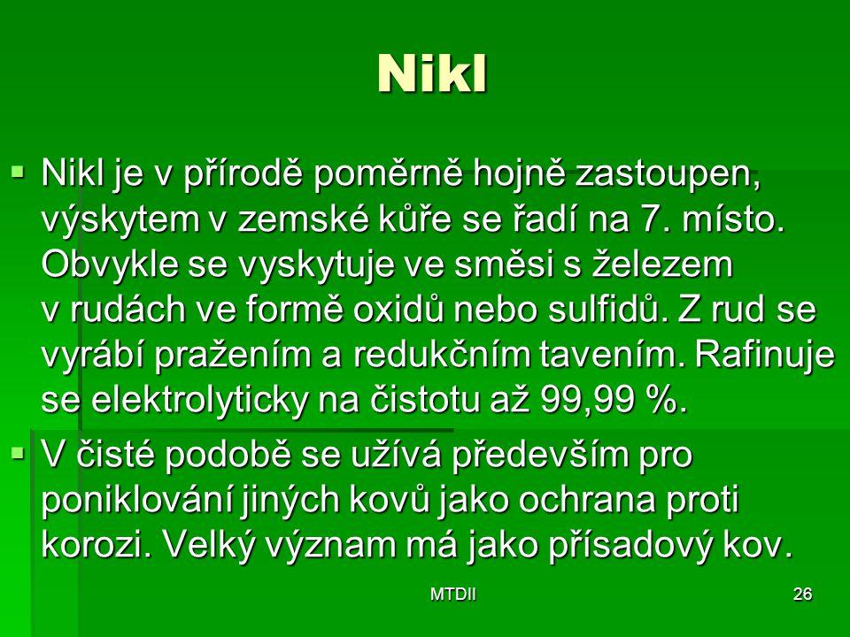 Nikl  Nikl je v přírodě poměrně hojně zastoupen, výskytem v zemské kůře se řadí na 7. místo. Obvykle se vyskytuje ve směsi s železem v rudách ve form