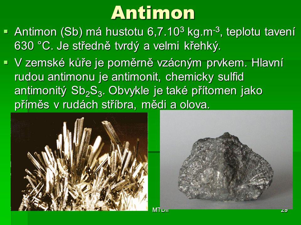 Antimon  Antimon (Sb) má hustotu 6,7.10 3 kg.m -3, teplotu tavení 630 °C. Je středně tvrdý a velmi křehký.  V zemské kůře je poměrně vzácným prvkem.