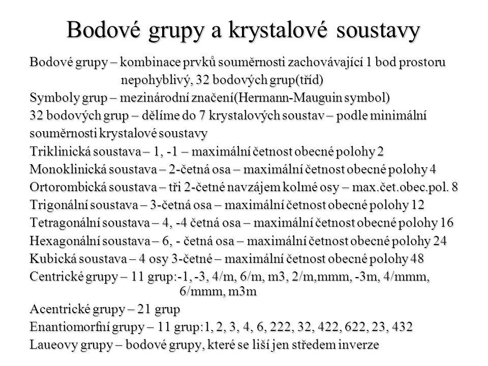Bodové grupy a krystalové soustavy Bodové grupy – kombinace prvků souměrnosti zachovávající 1 bod prostoru nepohyblivý, 32 bodových grup(tříd) nepohyb
