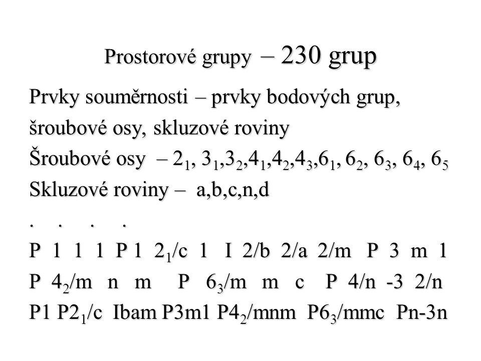 Prostorové grupy – 230 grup Prvky souměrnosti – prvky bodových grup, šroubové osy, skluzové roviny Šroubové osy – 2 1, 3 1,3 2,4 1,4 2,4 3,6 1, 6 2, 6
