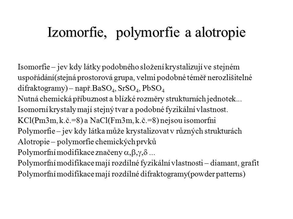 Izomorfie, polymorfie a alotropie Isomorfie – jev kdy látky podobného složení krystalizují ve stejném uspořádání(stejná prostorová grupa, velmi podobn