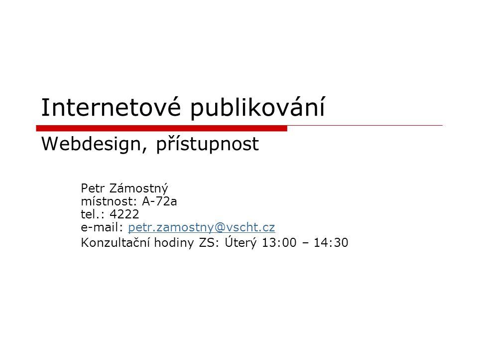 Internetové publikování Webdesign, přístupnost Petr Zámostný místnost: A-72a tel.: 4222 e-mail: petr.zamostny@vscht.czpetr.zamostny@vscht.cz Konzultač