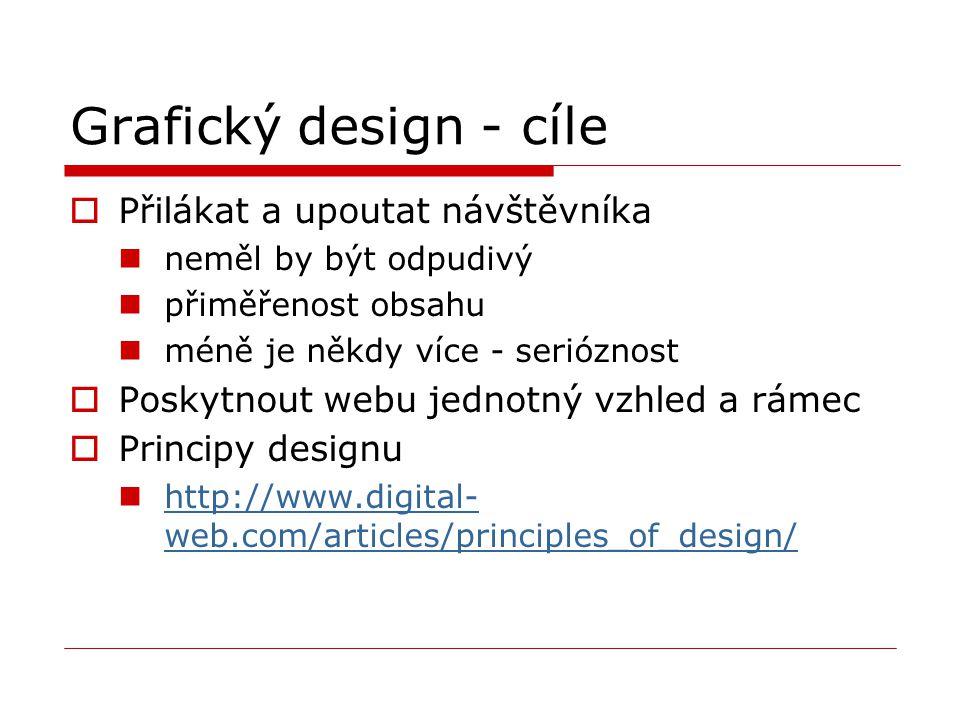 Grafický design - cíle  Přilákat a upoutat návštěvníka neměl by být odpudivý přiměřenost obsahu méně je někdy více - serióznost  Poskytnout webu jednotný vzhled a rámec  Principy designu http://www.digital- web.com/articles/principles_of_design/ http://www.digital- web.com/articles/principles_of_design/
