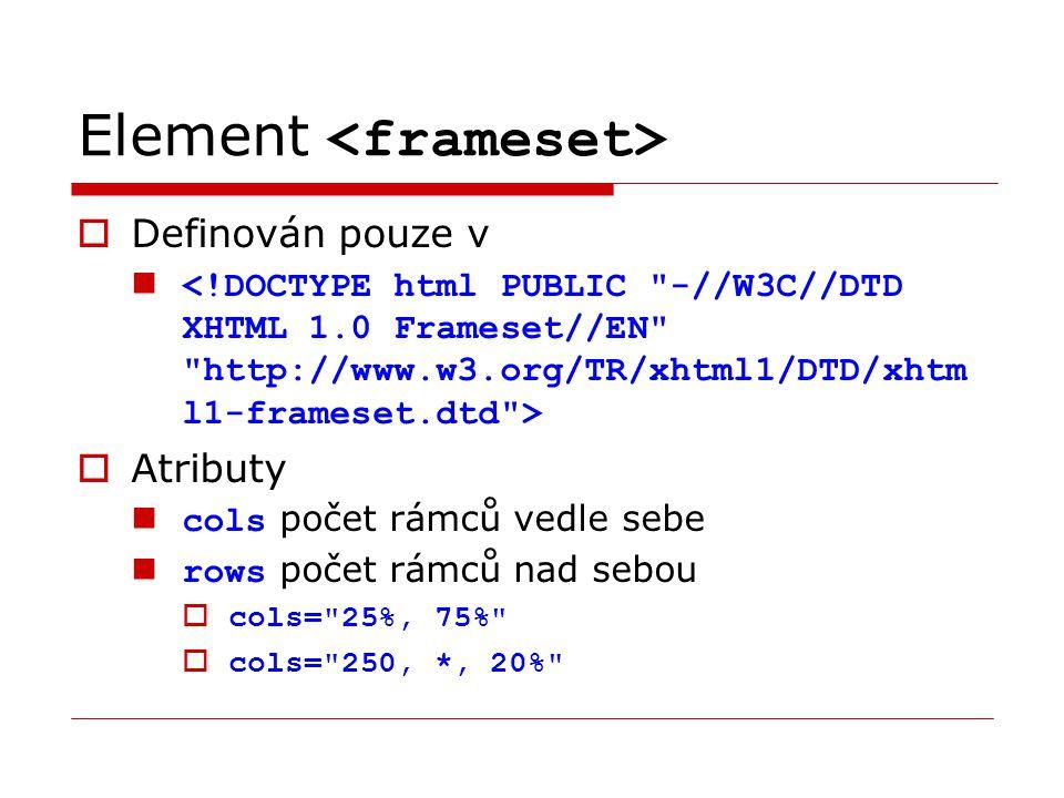 Element  Definován pouze v  Atributy cols počet rámců vedle sebe rows počet rámců nad sebou  cols= 25%, 75%  cols= 250, *, 20%
