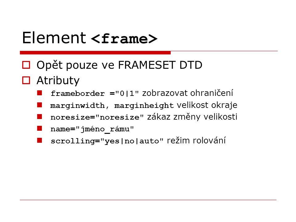 Element  Opět pouze ve FRAMESET DTD  Atributy frameborder = 0|1 zobrazovat ohraničení marginwidth, marginheight velikost okraje noresize= noresize zákaz změny velikosti name= jméno_rámu scrolling= yes|no|auto režim rolování