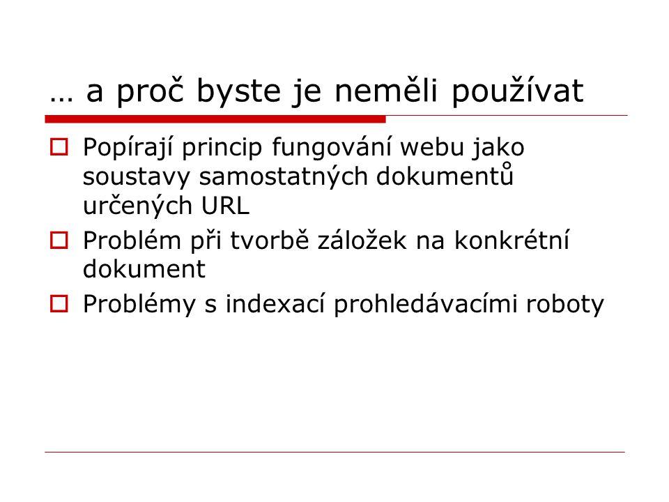 … a proč byste je neměli používat  Popírají princip fungování webu jako soustavy samostatných dokumentů určených URL  Problém při tvorbě záložek na konkrétní dokument  Problémy s indexací prohledávacími roboty