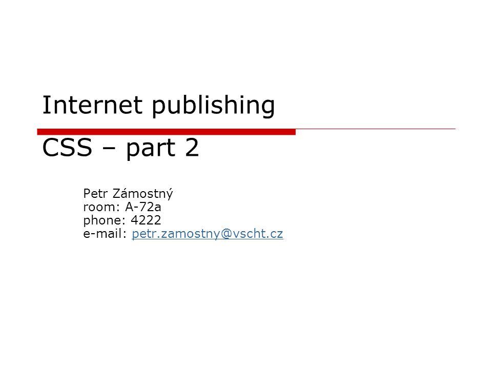 Internet publishing CSS – part 2 Petr Zámostný room: A-72a phone: 4222 e-mail: petr.zamostny@vscht.czpetr.zamostny@vscht.cz