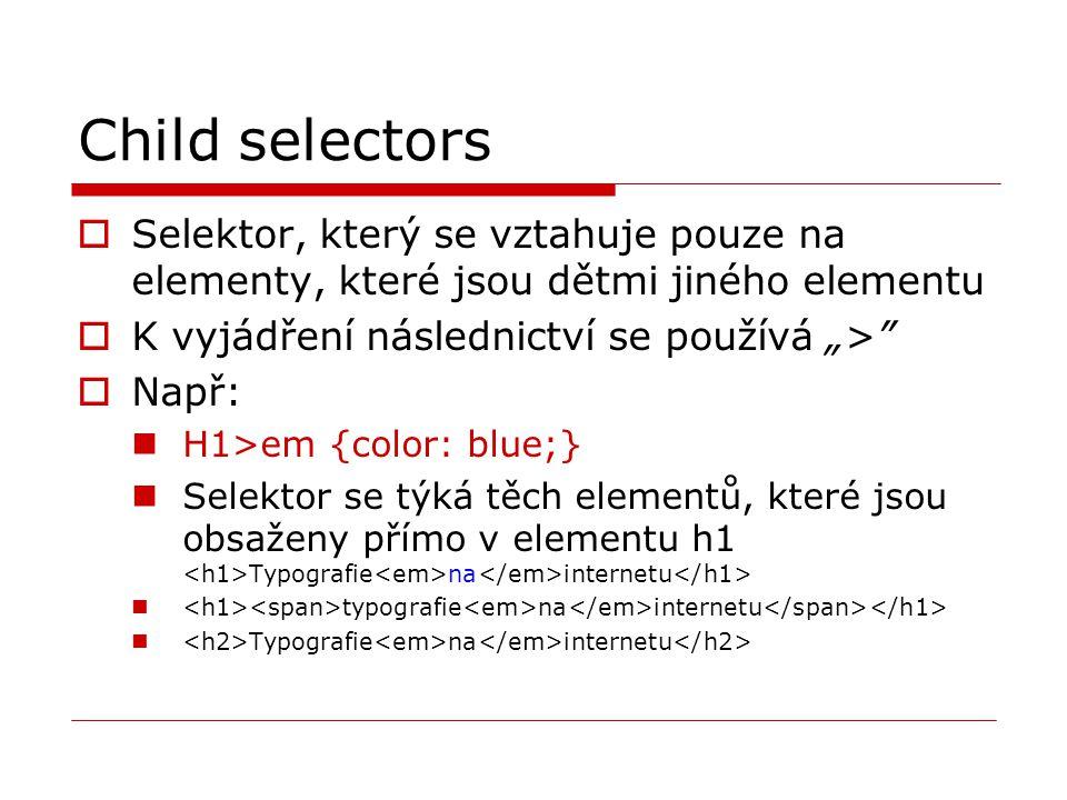 """Child selectors  Selektor, který se vztahuje pouze na elementy, které jsou dětmi jiného elementu  K vyjádření následnictví se používá """">""""  Např: H1"""