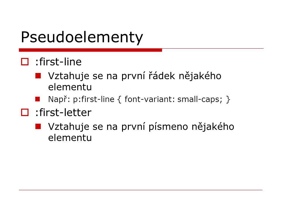 Pseudoelementy  :first-line Vztahuje se na první řádek nějakého elementu Např: p:first-line { font-variant: small-caps; }  :first-letter Vztahuje se