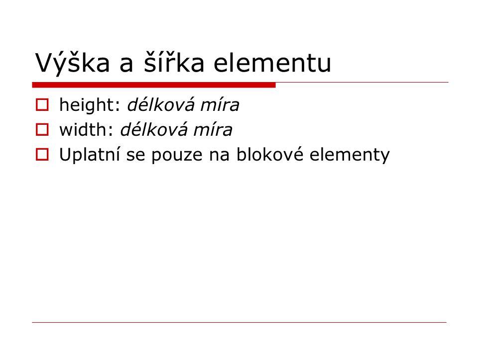 Výška a šířka elementu  height: délková míra  width: délková míra  Uplatní se pouze na blokové elementy