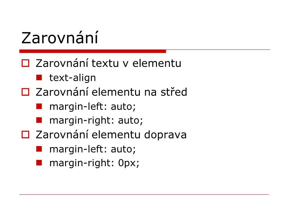 Zarovnání  Zarovnání textu v elementu text-align  Zarovnání elementu na střed margin-left: auto; margin-right: auto;  Zarovnání elementu doprava ma