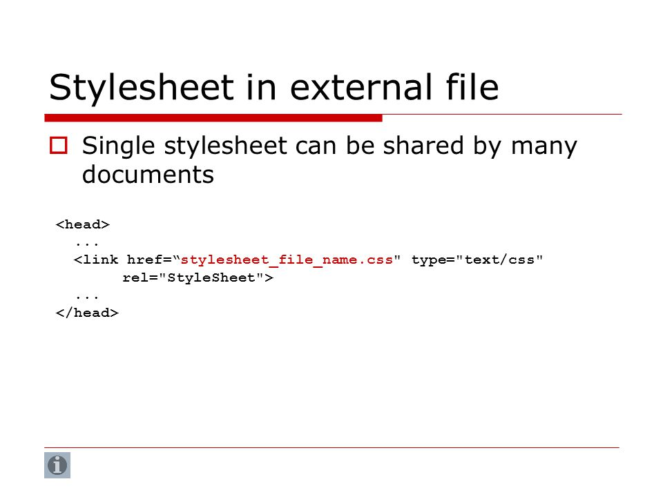 Stylesheet in external file  Single stylesheet can be shared by many documents......