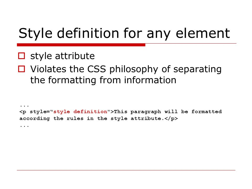 Style definition for any element  style attribute  Violates the CSS philosophy of separating the formatting from information... This paragraph will