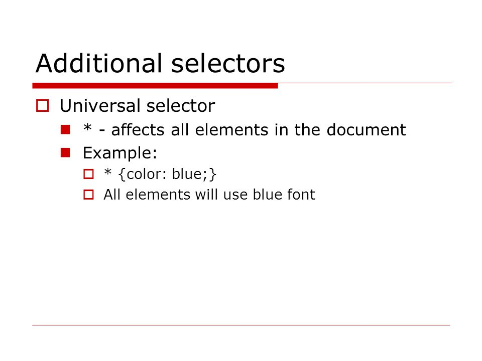 Additional selectors  Universal selector * - affects all elements in the document Example:  * {color: blue;}  All elements will use blue font