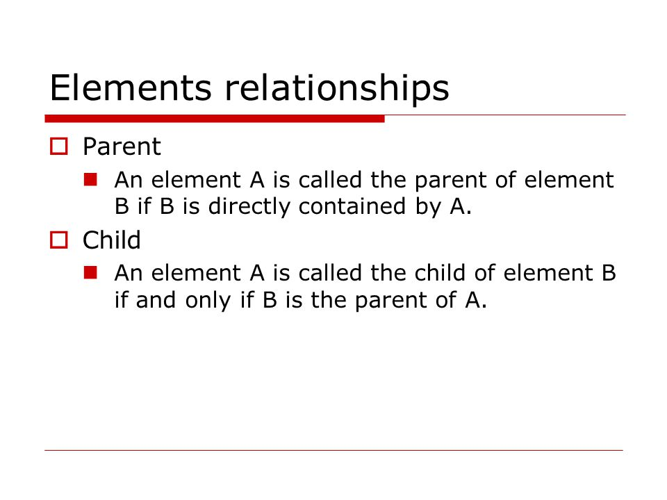 Elements relationships  Parent An element A is called the parent of element B if B is directly contained by A.  Child An element A is called the chi