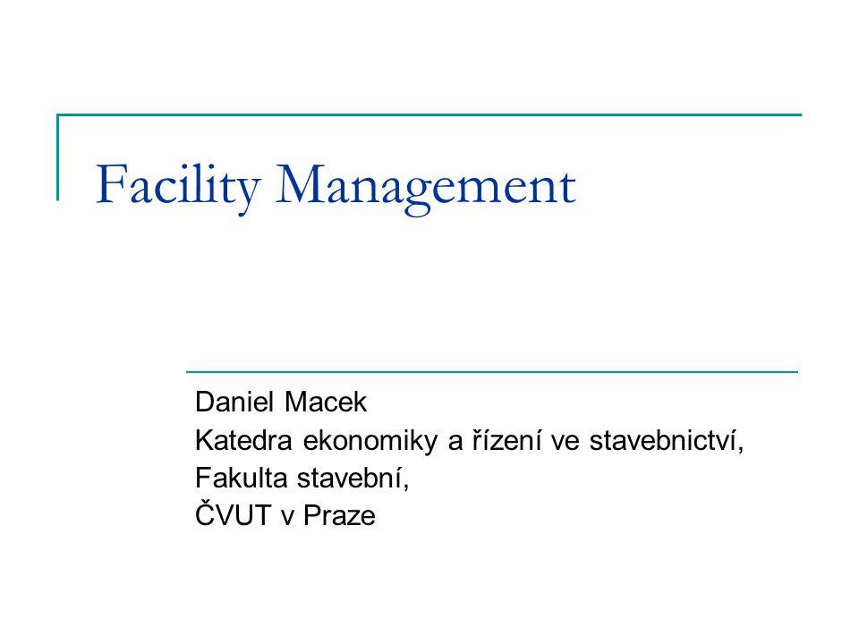 Facility Management Daniel Macek Katedra ekonomiky a řízení ve stavebnictví, Fakulta stavební, ČVUT v Praze