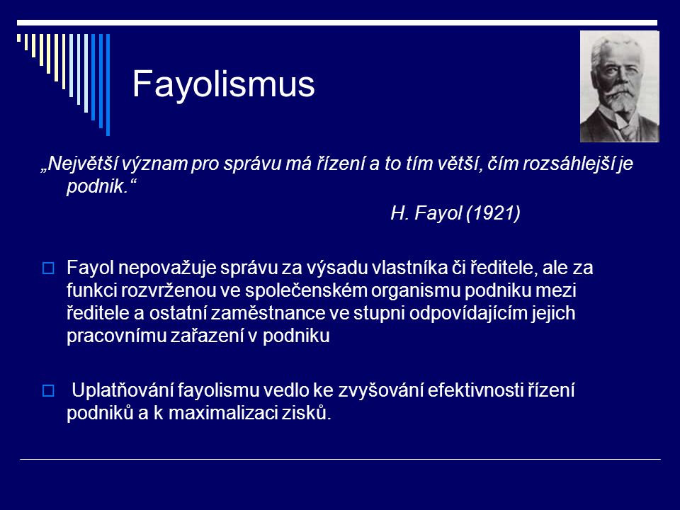 """Fayolismus """"Největší význam pro správu má řízení a to tím větší, čím rozsáhlejší je podnik."""" H. Fayol (1921)  Fayol nepovažuje správu za výsadu vlast"""