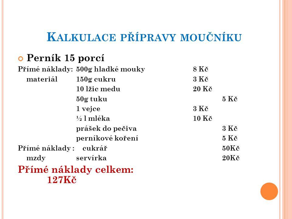 K ALKULACE PŘÍPRAVY MOUČNÍKU Perník 15 porcí Přímé náklady:500g hladké mouky8 Kč materiál150g cukru3 Kč 10 lžic medu20 Kč 50g tuku5 Kč 1 vejce3 Kč ½ l mléka10 Kč prášek do pečiva3 Kč perníkové koření5 Kč Přímé náklady : cukrář50Kč mzdyservírka 20Kč Přímé náklady celkem: 127Kč