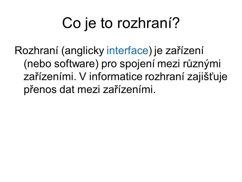 Co je to rozhraní? Rozhraní (anglicky interface) je zařízení (nebo software) pro spojení mezi různými zařízeními. V informatice rozhraní zajišťuje pře