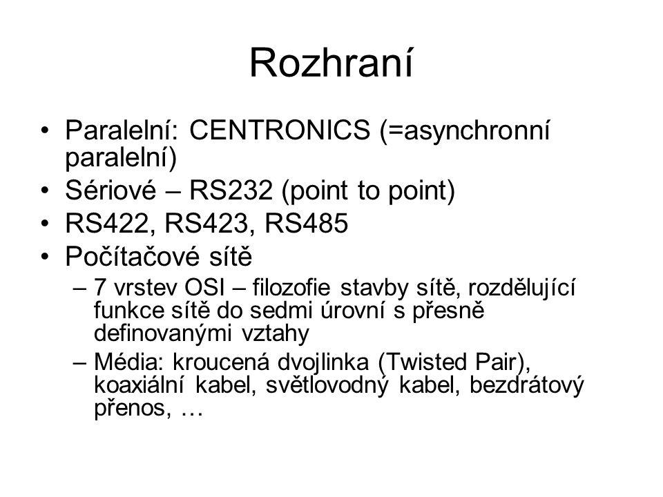 Rozhraní Paralelní: CENTRONICS (=asynchronní paralelní) Sériové – RS232 (point to point) RS422, RS423, RS485 Počítačové sítě –7 vrstev OSI – filozofie