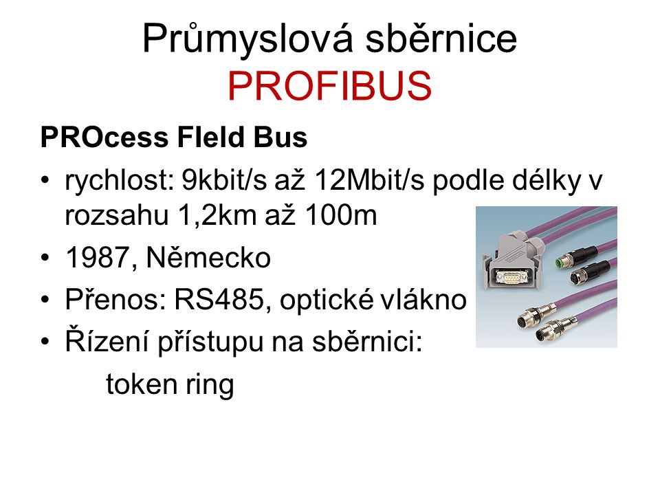 Průmyslová sběrnice PROFIBUS PROcess FIeld Bus rychlost: 9kbit/s až 12Mbit/s podle délky v rozsahu 1,2km až 100m 1987, Německo Přenos: RS485, optické