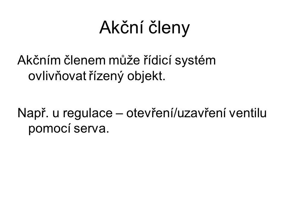 Akční členy Akčním členem může řídicí systém ovlivňovat řízený objekt. Např. u regulace – otevření/uzavření ventilu pomocí serva.