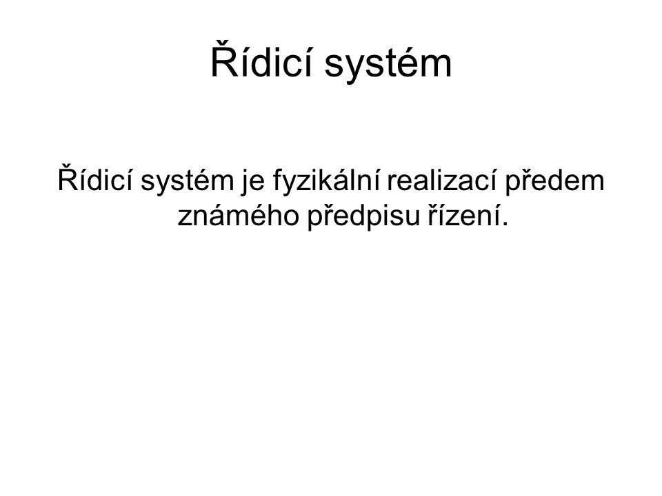 Řídicí systém Řídicí systém je fyzikální realizací předem známého předpisu řízení.