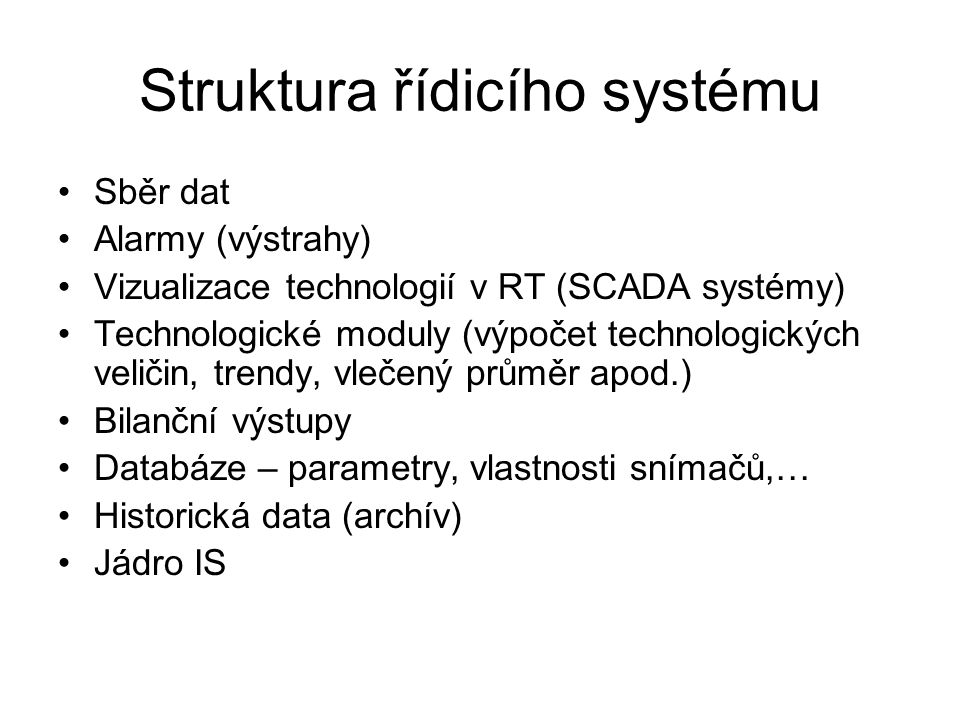 Struktura řídicího systému Sběr dat Alarmy (výstrahy) Vizualizace technologií v RT (SCADA systémy) Technologické moduly (výpočet technologických velič