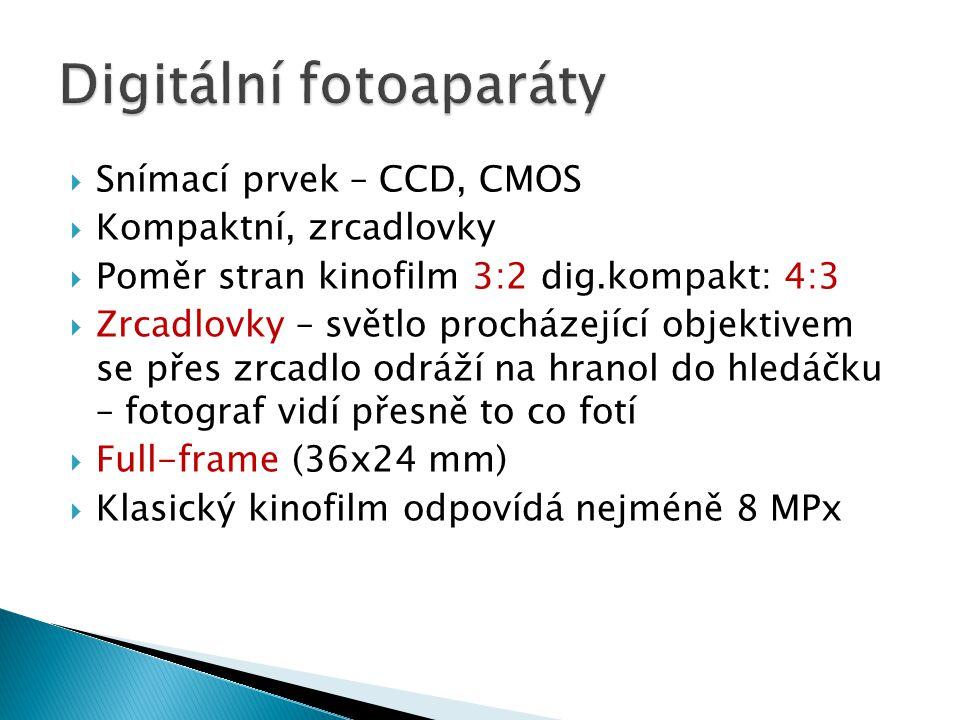  Snímací prvek – CCD, CMOS  Kompaktní, zrcadlovky  Poměr stran kinofilm 3:2 dig.kompakt: 4:3  Zrcadlovky – světlo procházející objektivem se přes zrcadlo odráží na hranol do hledáčku – fotograf vidí přesně to co fotí  Full-frame (36x24 mm)  Klasický kinofilm odpovídá nejméně 8 MPx