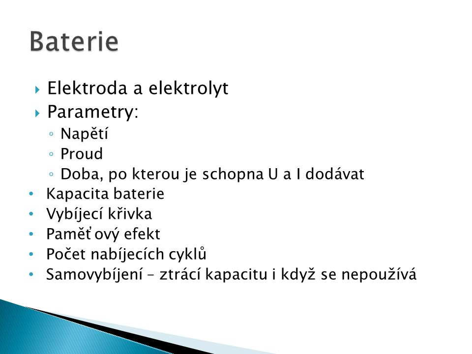 Elektroda a elektrolyt  Parametry: ◦ Napětí ◦ Proud ◦ Doba, po kterou je schopna U a I dodávat Kapacita baterie Vybíjecí křivka Paměťový efekt Počet nabíjecích cyklů Samovybíjení – ztrácí kapacitu i když se nepoužívá