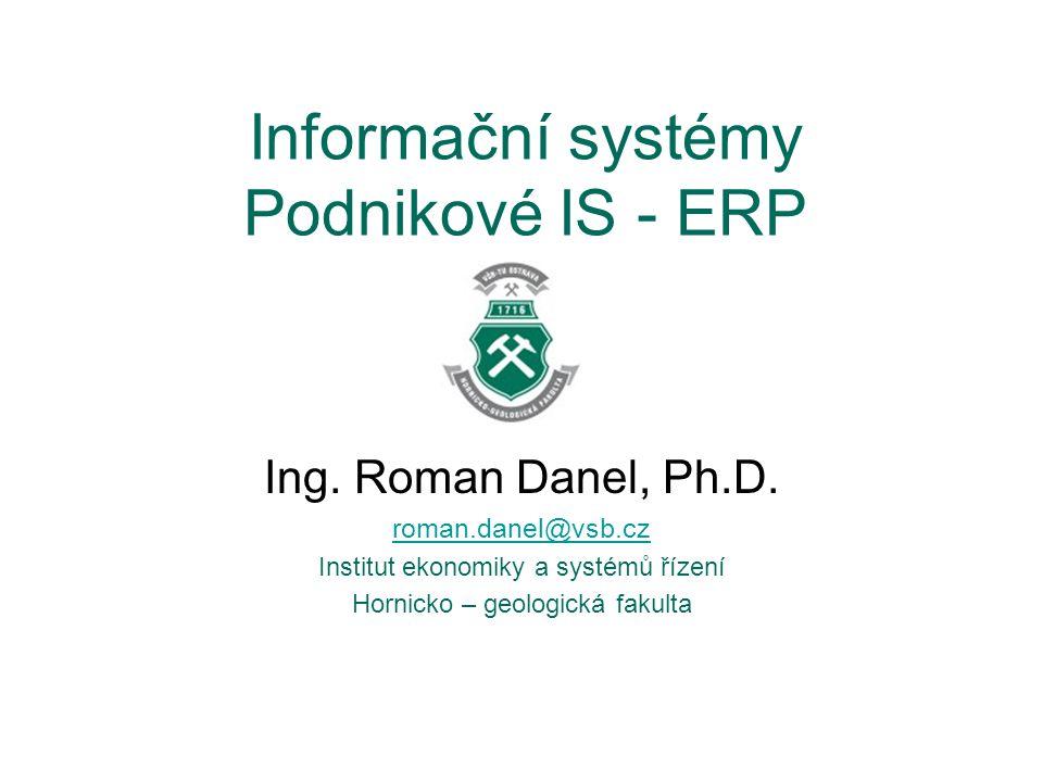 Informační systémy Podnikové IS - ERP Ing. Roman Danel, Ph.D. roman.danel@vsb.cz Institut ekonomiky a systémů řízení Hornicko – geologická fakulta