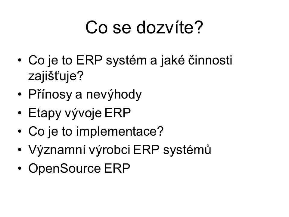 Co se dozvíte? Co je to ERP systém a jaké činnosti zajišťuje? Přínosy a nevýhody Etapy vývoje ERP Co je to implementace? Významní výrobci ERP systémů