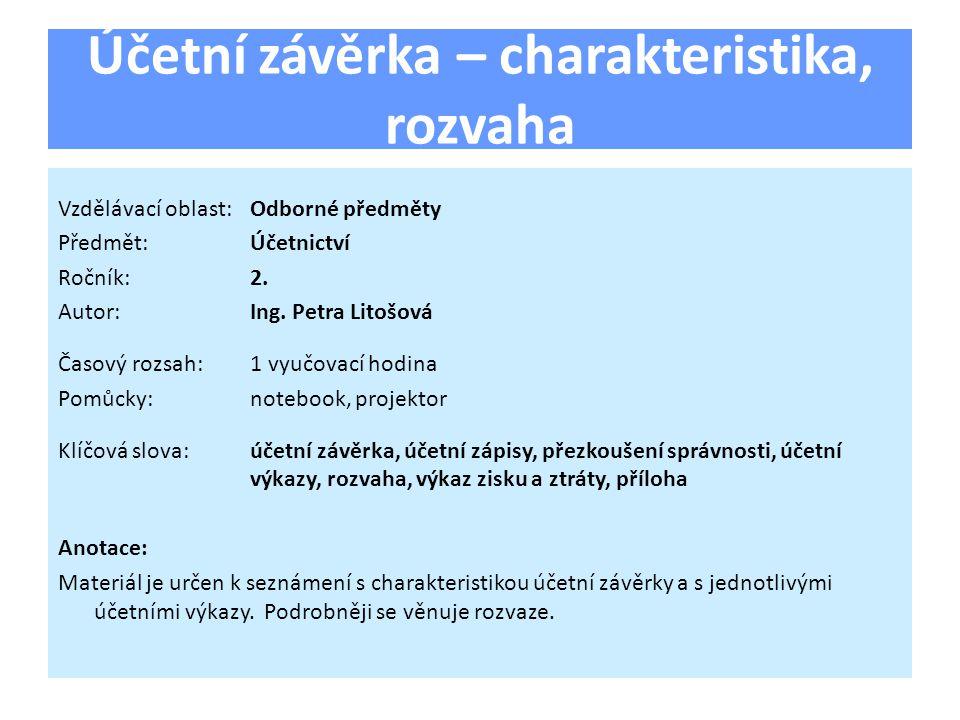 Účetní závěrka – charakteristika, rozvaha Vzdělávací oblast:Odborné předměty Předmět:Účetnictví Ročník:2. Autor:Ing. Petra Litošová Časový rozsah:1 vy