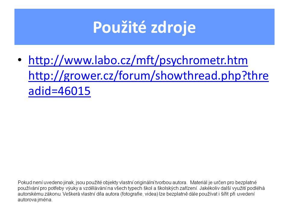 Použité zdroje http://www.labo.cz/mft/psychrometr.htm http://grower.cz/forum/showthread.php thre adid=46015 http://www.labo.cz/mft/psychrometr.htm http://grower.cz/forum/showthread.php thre adid=46015 Pokud není uvedeno jinak, jsou použité objekty vlastní originální tvorbou autora.