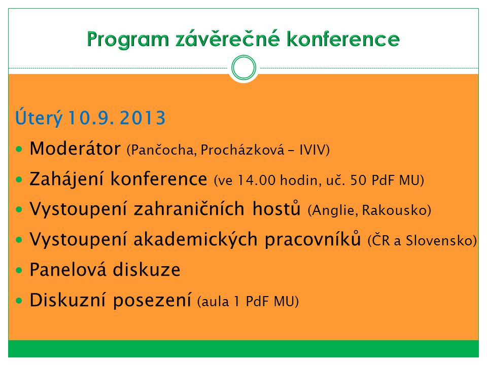 Úterý 10.9. 2013 Moderátor (Pančocha, Procházková - IVIV) Zahájení konference (ve 14.00 hodin, uč. 50 PdF MU) Vystoupení zahraničních hostů (Anglie, R