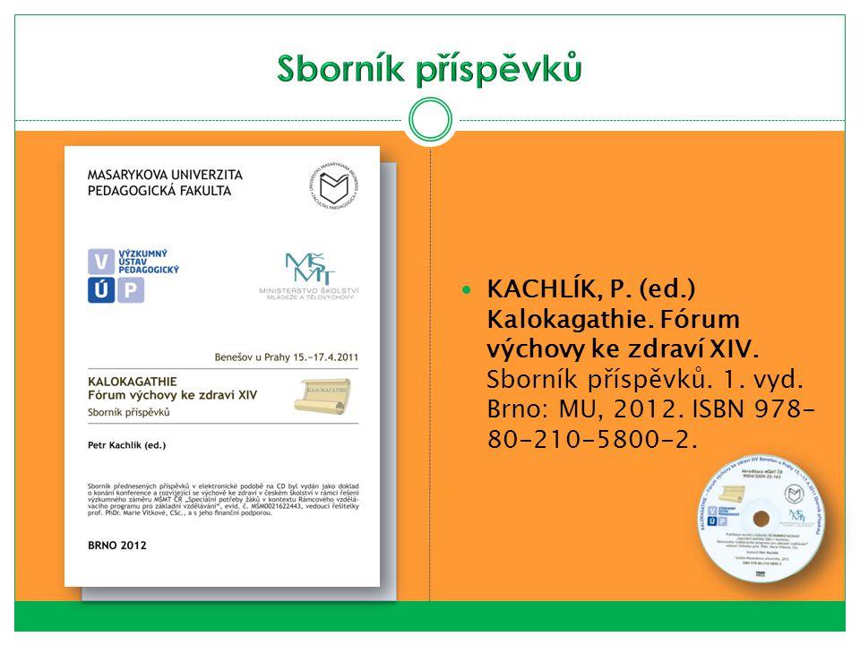 KACHLÍK, P. (ed.) Kalokagathie. Fórum výchovy ke zdraví XIV. Sborník příspěvků. 1. vyd. Brno: MU, 2012. ISBN 978- 80-210-5800-2.