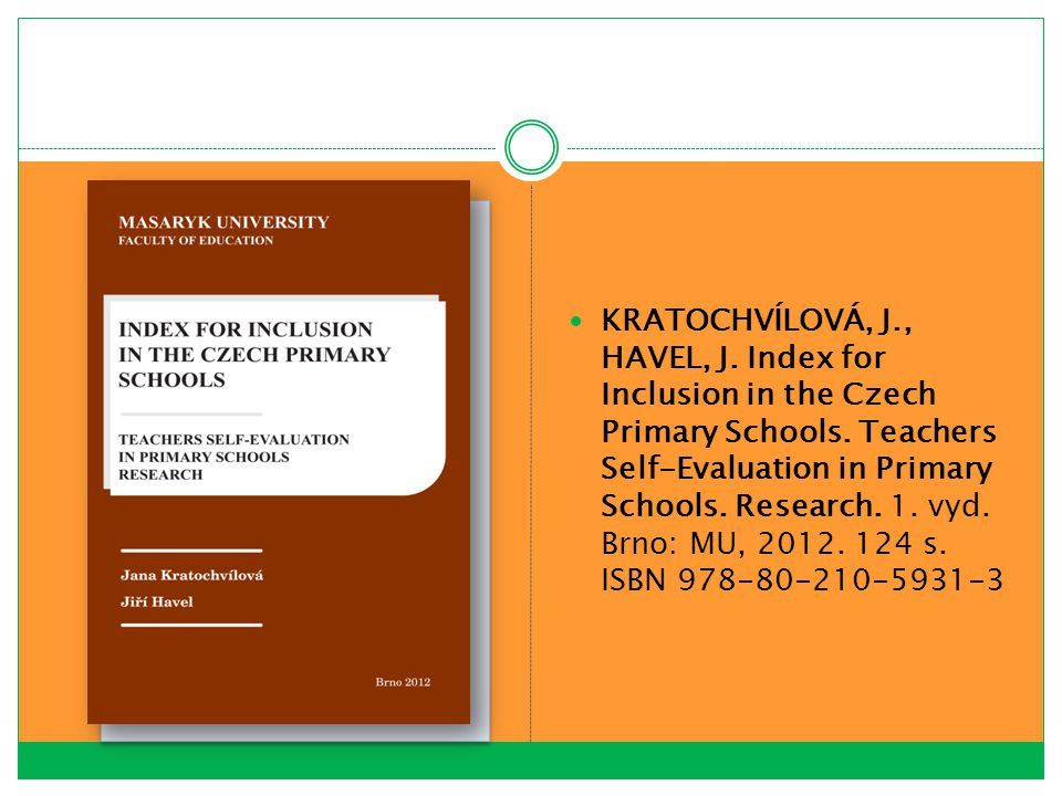 KRATOCHVÍLOVÁ, J., HAVEL, J. Index for Inclusion in the Czech Primary Schools. Teachers Self-Evaluation in Primary Schools. Research. 1. vyd. Brno: MU