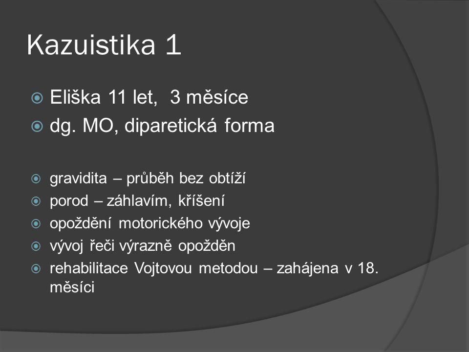 Kazuistika 1  Eliška 11 let, 3 měsíce  dg. MO, diparetická forma  gravidita – průběh bez obtíží  porod – záhlavím, kříšení  opoždění motorického
