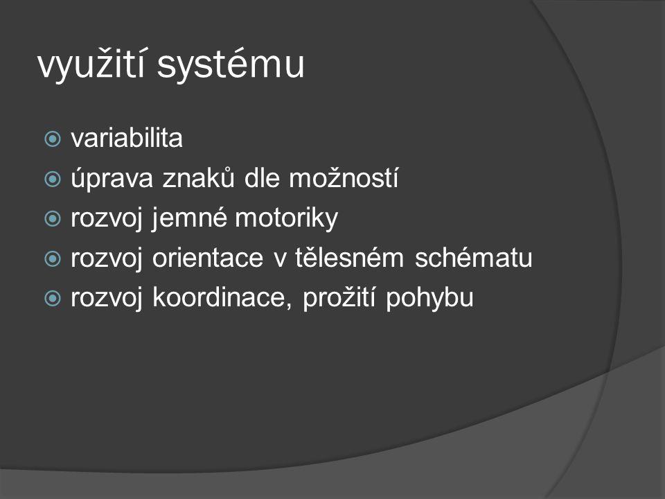 využití systému  variabilita  úprava znaků dle možností  rozvoj jemné motoriky  rozvoj orientace v tělesném schématu  rozvoj koordinace, prožití