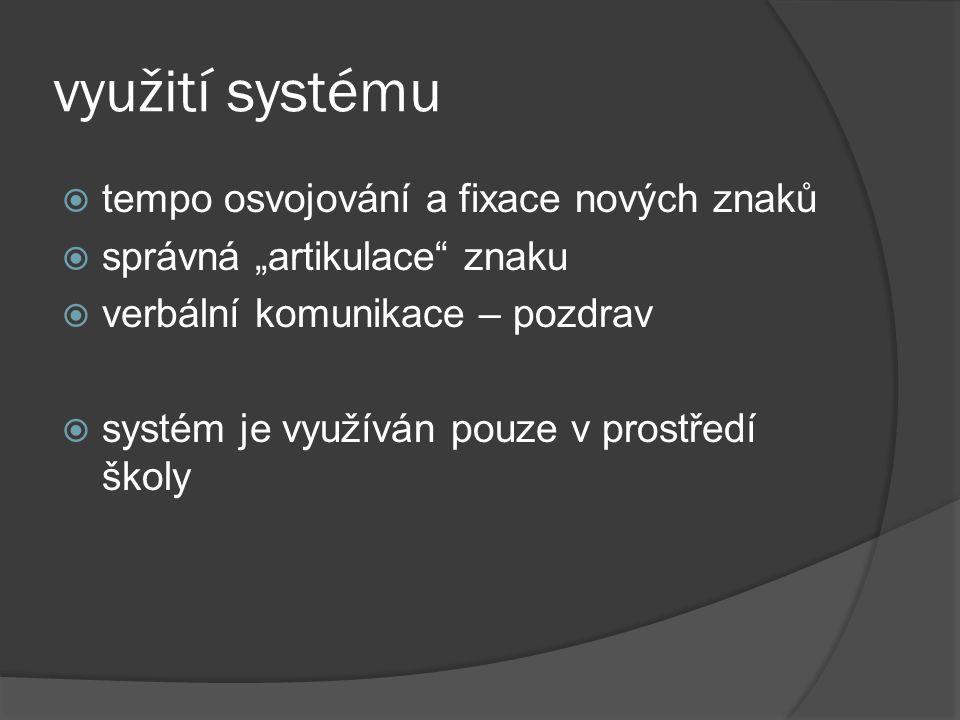 """využití systému  tempo osvojování a fixace nových znaků  správná """"artikulace"""" znaku  verbální komunikace – pozdrav  systém je využíván pouze v pro"""
