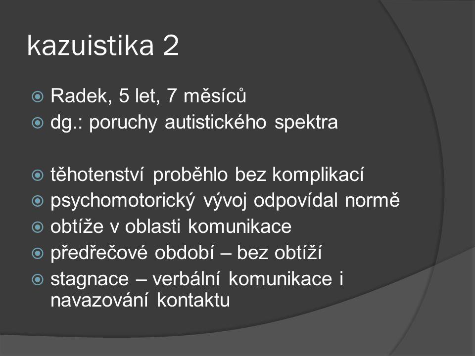 kazuistika 2  Radek, 5 let, 7 měsíců  dg.: poruchy autistického spektra  těhotenství proběhlo bez komplikací  psychomotorický vývoj odpovídal norm