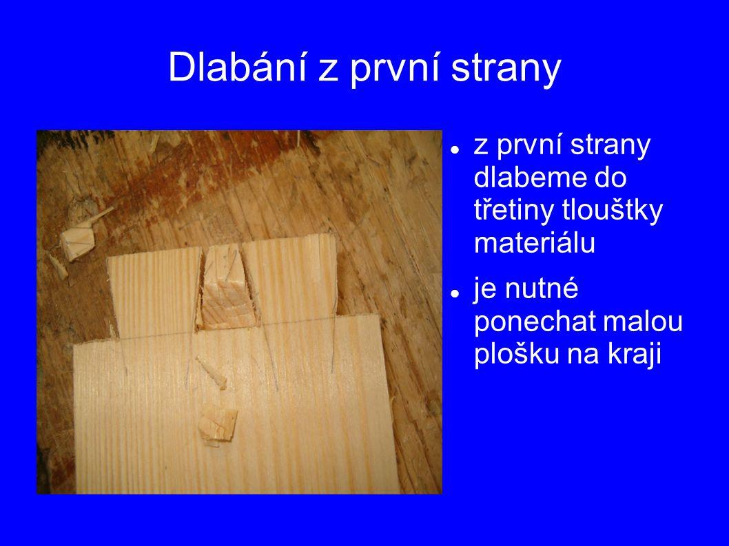 Dlabání z první strany z první strany dlabeme do třetiny tlouštky materiálu je nutné ponechat malou plošku na kraji