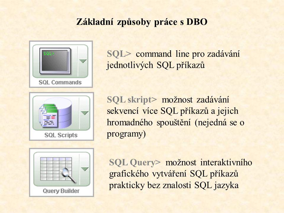 Základní způsoby práce s DBO SQL> command line pro zadávání jednotlivých SQL příkazů SQL skript> možnost zadávání sekvencí více SQL příkazů a jejich hromadného spouštění (nejedná se o programy) SQL Query> možnost interaktivního grafického vytváření SQL příkazů prakticky bez znalosti SQL jazyka